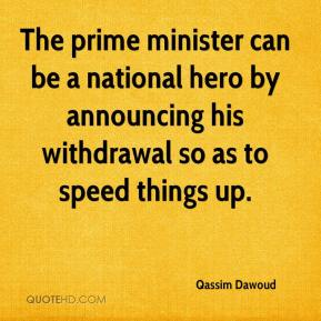 Qassim Dawoud  - The prime minister can be a national hero by announcing his withdrawal so as to speed things up.