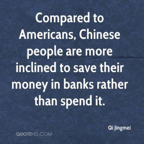 Qi Jingmei  - Compared to Americans, Chinese people are more inclined to save their money in banks rather than spend it.