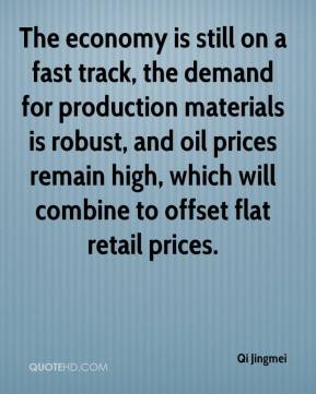 The economy is still on a fast track, the demand for production materials is robust, and oil prices remain high, which will combine to offset flat retail prices.