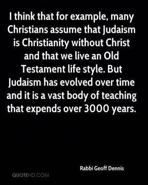 Rabbi Geoff Dennis  - I think that for example, many Christians assume that Judaism is Christianity without Christ and that we live an Old Testament life style. But Judaism has evolved over time and it is a vast body of teaching that expends over 3000 years.