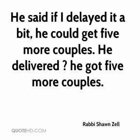 He said if I delayed it a bit, he could get five more couples. He delivered ? he got five more couples.