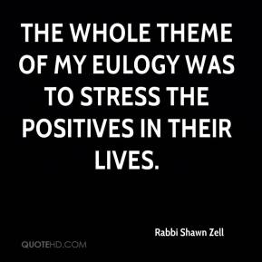 Rabbi Shawn Zell  - The whole theme of my eulogy was to stress the positives in their lives.