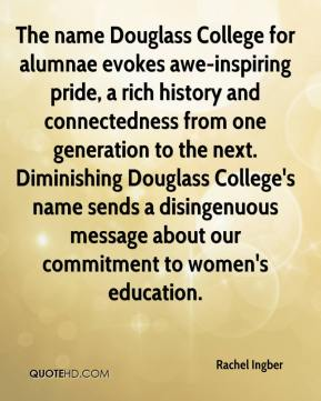 Rachel Ingber  - The name Douglass College for alumnae evokes awe-inspiring pride, a rich history and connectedness from one generation to the next. Diminishing Douglass College's name sends a disingenuous message about our commitment to women's education.