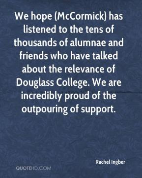 Rachel Ingber  - We hope (McCormick) has listened to the tens of thousands of alumnae and friends who have talked about the relevance of Douglass College. We are incredibly proud of the outpouring of support.