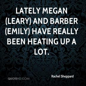 Rachel Sheppard  - Lately Megan (Leary) and Barber (Emily) have really been heating up a lot.