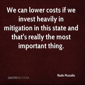 Rade Musulin  - We can lower costs if we invest heavily in mitigation in this state and that's really the most important thing.