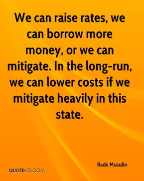 Rade Musulin  - We can raise rates, we can borrow more money, or we can mitigate. In the long-run, we can lower costs if we mitigate heavily in this state.