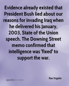 Rae Vogeler  - Evidence already existed that President Bush lied about our reasons for invading Iraq when he delivered his January, 2003, State of the Union speech. The Downing Street memo confirmed that intelligence was 'fixed' to support the war.