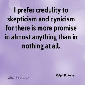 Ralph B. Perry  - I prefer credulity to skepticism and cynicism for there is more promise in almost anything than in nothing at all.