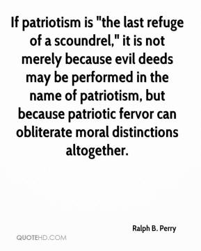 "Ralph B. Perry  - If patriotism is ""the last refuge of a scoundrel,"" it is not merely because evil deeds may be performed in the name of patriotism, but because patriotic fervor can obliterate moral distinctions altogether."
