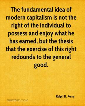 Ralph B. Perry  - The fundamental idea of modern capitalism is not the right of the individual to possess and enjoy what he has earned, but the thesis that the exercise of this right redounds to the general good.