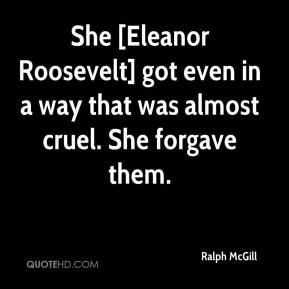 Ralph McGill  - She [Eleanor Roosevelt] got even in a way that was almost cruel. She forgave them.