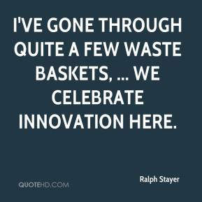 Ralph Stayer  - I've gone through quite a few waste baskets, ... We celebrate innovation here.