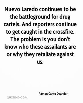 Nuevo Laredo continues to be the battleground for drug cartels. And reporters continue to get caught in the crossfire. The problem is you don't know who these assailants are or why they retaliate against us.