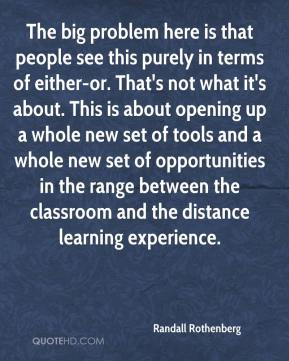 The big problem here is that people see this purely in terms of either-or. That's not what it's about. This is about opening up a whole new set of tools and a whole new set of opportunities in the range between the classroom and the distance learning experience.