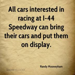 Randy Mooneyham  - All cars interested in racing at I-44 Speedway can bring their cars and put them on display.