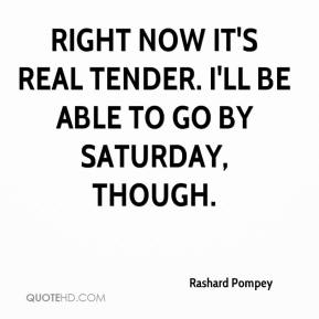 Rashard Pompey  - Right now it's real tender. I'll be able to go by Saturday, though.