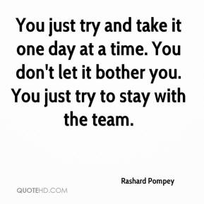 You just try and take it one day at a time. You don't let it bother you. You just try to stay with the team.