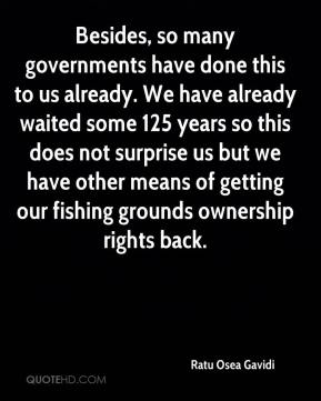 Besides, so many governments have done this to us already. We have already waited some 125 years so this does not surprise us but we have other means of getting our fishing grounds ownership rights back.