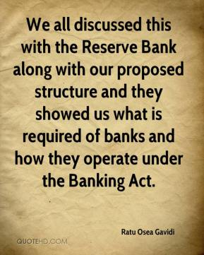 We all discussed this with the Reserve Bank along with our proposed structure and they showed us what is required of banks and how they operate under the Banking Act.