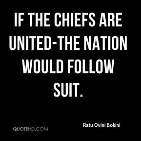 Ratu Ovini Bokini  - If the chiefs are united-the nation would follow suit.