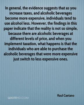 Raul Caetano  - In general, the evidence suggests that as you increase taxes, and alcoholic beverages become more expensive, individuals tend to use alcohol less. However, the findings in this paper indicate that the reality is not so simple, because there are alcoholic beverages at different levels of price, and when you implement taxation, what happens is that the individuals who are able to purchase the alcoholic beverages that were more expensive just switch to less expensive ones.