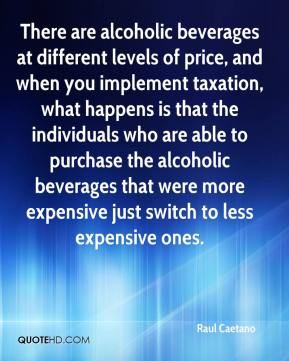 Raul Caetano  - There are alcoholic beverages at different levels of price, and when you implement taxation, what happens is that the individuals who are able to purchase the alcoholic beverages that were more expensive just switch to less expensive ones.