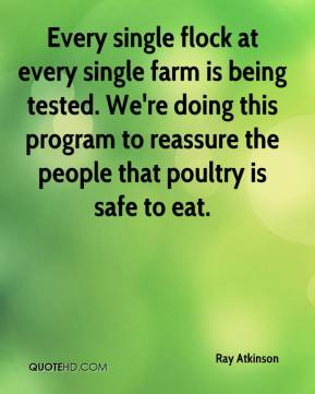 Ray Atkinson  - Every single flock at every single farm is being tested. We're doing this program to reassure the people that poultry is safe to eat.