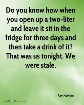 Ray McMann  - Do you know how when you open up a two-liter and leave it sit in the fridge for three days and then take a drink of it? That was us tonight. We were stale.
