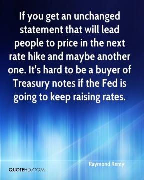 If you get an unchanged statement that will lead people to price in the next rate hike and maybe another one. It's hard to be a buyer of Treasury notes if the Fed is going to keep raising rates.