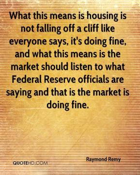 Raymond Remy  - What this means is housing is not falling off a cliff like everyone says, it's doing fine, and what this means is the market should listen to what Federal Reserve officials are saying and that is the market is doing fine.