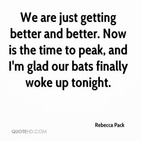 Rebecca Pack  - We are just getting better and better. Now is the time to peak, and I'm glad our bats finally woke up tonight.