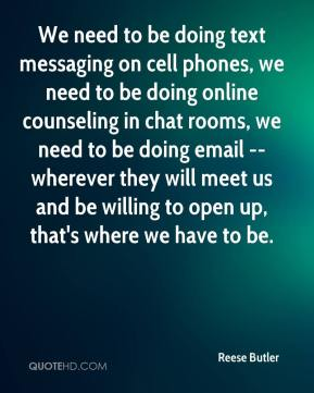 Reese Butler  - We need to be doing text messaging on cell phones, we need to be doing online counseling in chat rooms, we need to be doing email -- wherever they will meet us and be willing to open up, that's where we have to be.