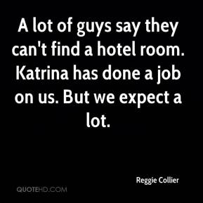 Reggie Collier  - A lot of guys say they can't find a hotel room. Katrina has done a job on us. But we expect a lot.
