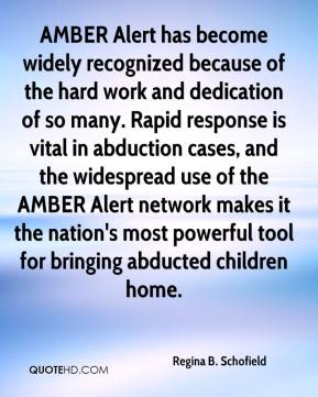 Regina B. Schofield  - AMBER Alert has become widely recognized because of the hard work and dedication of so many. Rapid response is vital in abduction cases, and the widespread use of the AMBER Alert network makes it the nation's most powerful tool for bringing abducted children home.