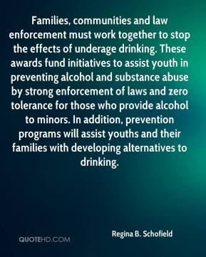 Regina B. Schofield  - Families, communities and law enforcement must work together to stop the effects of underage drinking. These awards fund initiatives to assist youth in preventing alcohol and substance abuse by strong enforcement of laws and zero tolerance for those who provide alcohol to minors. In addition, prevention programs will assist youths and their families with developing alternatives to drinking.