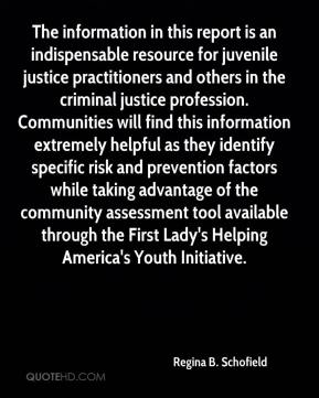 Regina B. Schofield  - The information in this report is an indispensable resource for juvenile justice practitioners and others in the criminal justice profession. Communities will find this information extremely helpful as they identify specific risk and prevention factors while taking advantage of the community assessment tool available through the First Lady's Helping America's Youth Initiative.