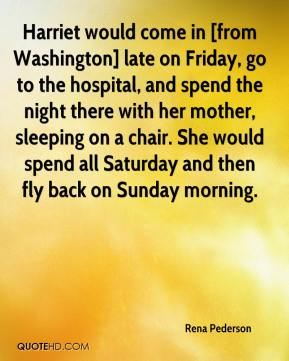 Rena Pederson  - Harriet would come in [from Washington] late on Friday, go to the hospital, and spend the night there with her mother, sleeping on a chair. She would spend all Saturday and then fly back on Sunday morning.