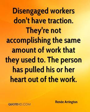 Renée Arrington  - Disengaged workers don't have traction. They're not accomplishing the same amount of work that they used to. The person has pulled his or her heart out of the work.