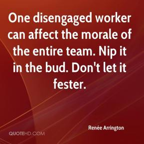 Renée Arrington  - One disengaged worker can affect the morale of the entire team. Nip it in the bud. Don't let it fester.