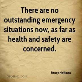 Renee Hoffman  - There are no outstanding emergency situations now, as far as health and safety are concerned.