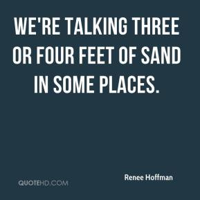 Renee Hoffman  - We're talking three or four feet of sand in some places.