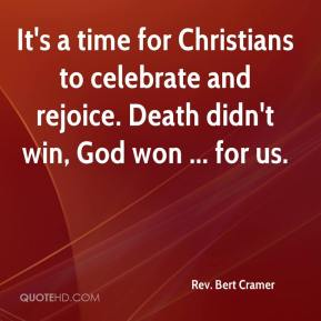 Rev. Bert Cramer  - It's a time for Christians to celebrate and rejoice. Death didn't win, God won ... for us.