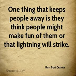 Rev. Bert Cramer  - One thing that keeps people away is they think people might make fun of them or that lightning will strike.