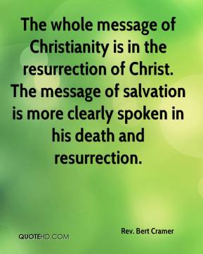Rev. Bert Cramer  - The whole message of Christianity is in the resurrection of Christ. The message of salvation is more clearly spoken in his death and resurrection.