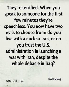 Riad Kahwaji  - They're terrified. When you speak to someone for the first few minutes they're speechless. You now have two evils to choose from: do you live with a nuclear Iran, or do you trust the U.S. administration in launching a war with Iran, despite the whole debacle in Iraq?