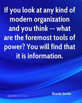 Ricardo Semler  - If you look at any kind of modern organization and you think -- what are the foremost tools of power? You will find that it is information.