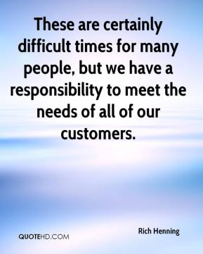 These are certainly difficult times for many people, but we have a responsibility to meet the needs of all of our customers.