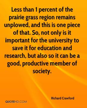Richard Crawford  - Less than 1 percent of the prairie grass region remains unplowed, and this is one piece of that. So, not only is it important for the university to save it for education and research, but also so it can be a good, productive member of society.
