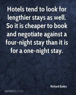 Richard Eades  - Hotels tend to look for lengthier stays as well. So it is cheaper to book and negotiate against a four-night stay than it is for a one-night stay.